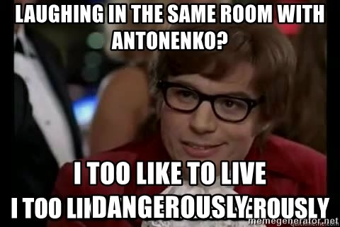 I too like to live dangerously - Laughing in the same room with antonenko? I too like to live dangerously