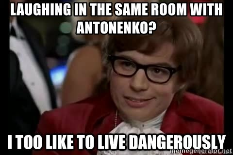I too like to live dangerously - Laughing in the same room with antonenko?