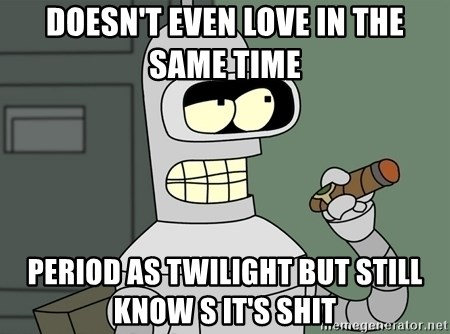 Typical Bender - DOESN'T EVEN LOVE IN THE SAME TIME  PERIOD AS TWILIGHT BUT STILL KNOW S IT'S SHIT