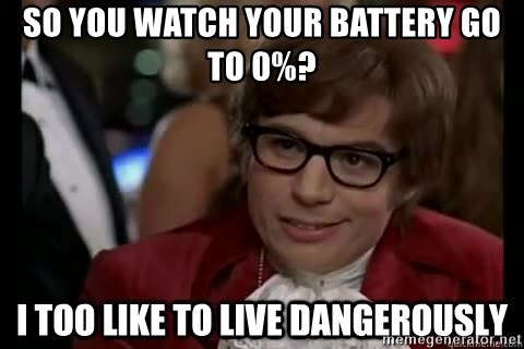 I too like to live dangerously - So you watch your battery go to 0%?