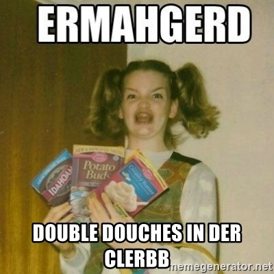Ermahgerd -  DOUBLE DOUCHES IN DER CLERBB