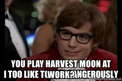 I too like to live dangerously - you play harvest moon at work?
