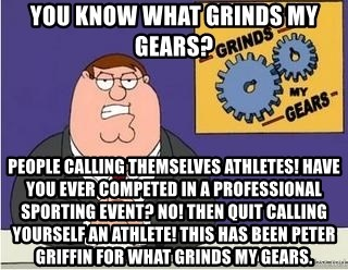 Grinds My Gears Peter Griffin - You know what grinds my gears? PeoPle calling themselves athletes! Have you ever competed in a professional spOrting event? No! Then quit calling yourself an athlete! This has been peTEr GriffiN for what grinds my gEars.