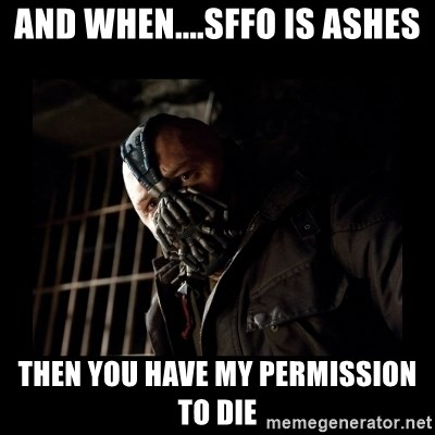 Bane Meme - aND WHEN....sffo is ashes tHEN YOU HAVE MY pERMISSION TO dIE