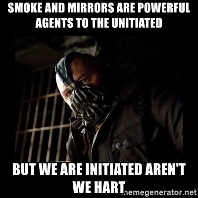 Bane Meme - sMOKE AND mIRRORS ARE POWERFUL aGENTS TO THE uNITIATED BUT WE ARE INITIATED AREN'T WE HART