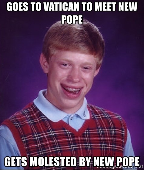 Bad Luck Brian - Goes to vatican to meet new pope Gets molested by new pope