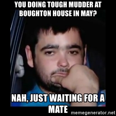 just waiting for a mate - You doing tough mudder at boughton house in May? Nah, just waiting for a mate