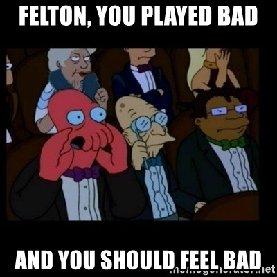 X is bad and you should feel bad - Felton, you played bad And you should feel bad