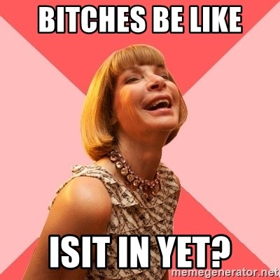 Amused Anna Wintour - BITCHES BE LIKE ISIT IN YET?
