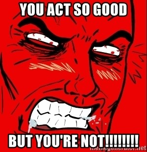 Rage Face - You act so good but you're not!!!!!!!!