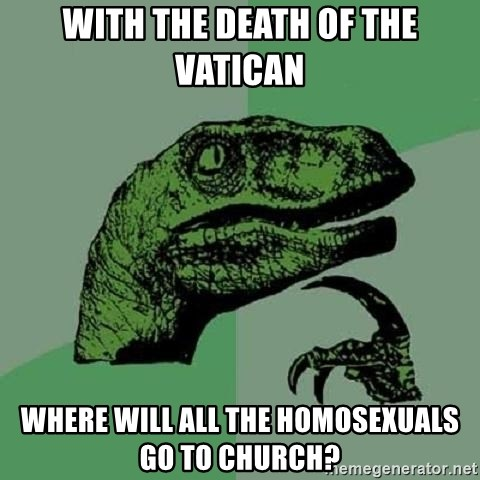Philosoraptor - WITH THE DEATH OF THE VATICAN WHERE WILL ALL THE HOMOSEXUALS GO TO CHURCH?