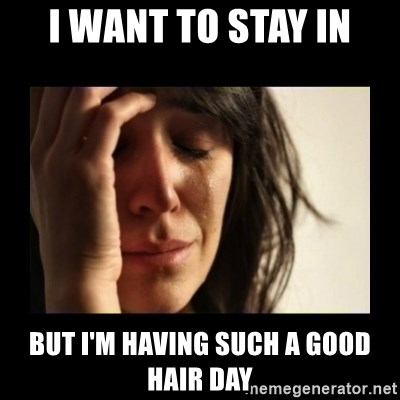 todays problem crying woman - i WANT TO STAY IN bUT I'M HAVING SUCH A GOOD HAIR DAY