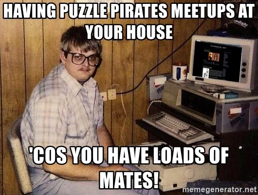 Nerd - having puzzle pirates meetups at your house 'cos you have loads of mates!