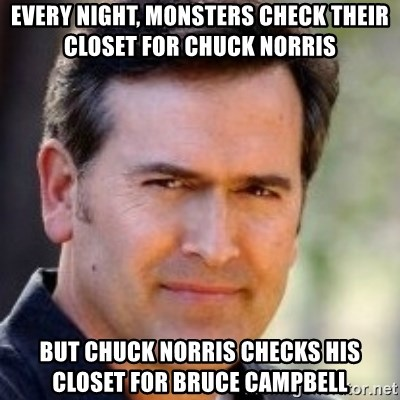 Bruce Campbell Facts - Every night, monsters check their closet for Chuck Norris But chuck norris checks his closet for bruce campbell