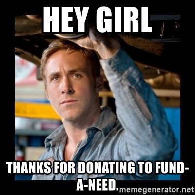Confused Ryan Gosling - HEY GIRL thanks for donating to fund-a-need.