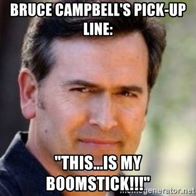 """Bruce Campbell Facts - bruce campbell's pick-up line: """"this...is my boomstick!!!"""""""