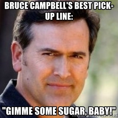 """Bruce Campbell Facts - bruce campbell's best pick-up line: """"gimme some sugar, baby!"""""""