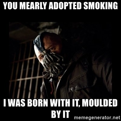 Bane Meme - You mearly adopted smoking I was born with it, moulded by it