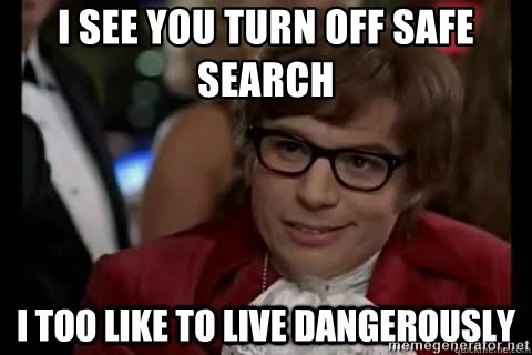I too like to live dangerously - I see you turn off safe search