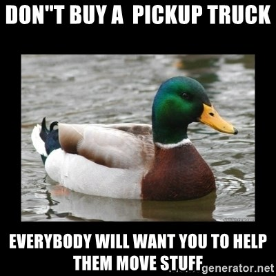 advice mallard - Don''t buy a  pickup truck everybody will want you to help theM move stuff