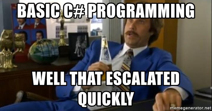 That escalated quickly-Ron Burgundy - Basic C# Programming Well that escalated quickly