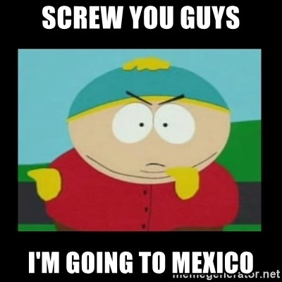 Screw you guys, I'm going home - screw you guys I'm going to mexico