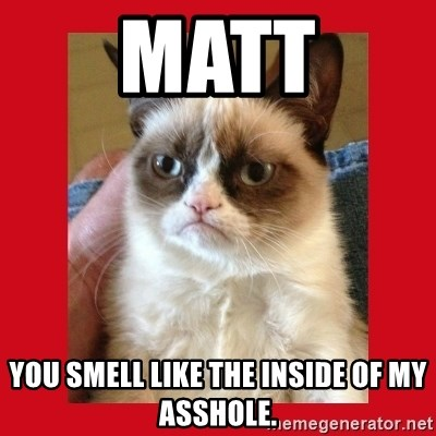 No cat - Matt You smell like the insIde of my asshole.