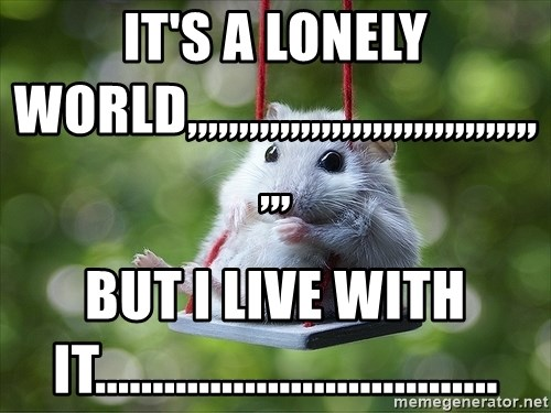 Sorry I'm not Sorry - It's a lonely world,,,,,,,,,,,,,,,,,,,,,,,,,,,,,,,,,,,,, but i live with it...................................