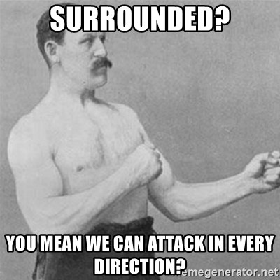 overly manlyman - Surrounded? you mean we can attack in every direction?