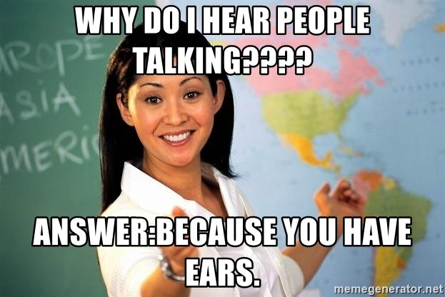 Unhelpful High School Teacher - WHy do i hear people talking???? Answer:Because you have ears.