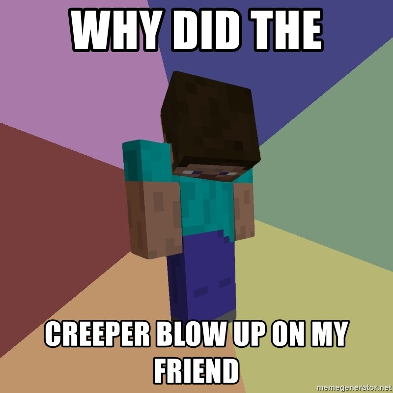 Depressed Minecraft Guy - WHY DID THE CREEPER BLOW UP ON MY FRIEND