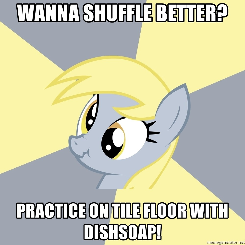 Badvice Derpy - wanna shuffle better? practice on tile floor with dishsoap!