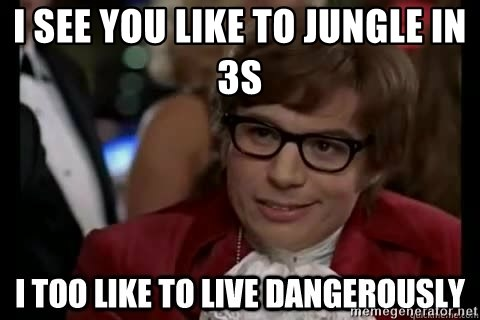 I too like to live dangerously - i SEE YOU LIKE TO JUNGLE IN 3S