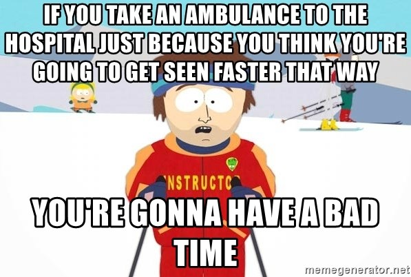You're gonna have a bad time - If you take an ambulance to the hospital just because you think you're going to get seen faster that way You're gonna have a bad time