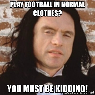 Disgusted Tommy Wiseau - play football in normal clothes? you must be kidding!