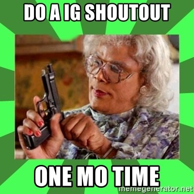 Madea - Do a ig shoutout one mo time