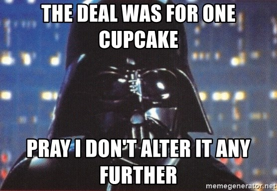 Darth Vader - The Deal Was for one cupcake pray i don't alter it any further