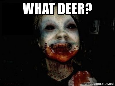 scary meme - WHat deer?