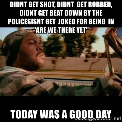 "Ice Cube- Today was a Good day - didnt get shot, didnt  get robbed, didnt get beat down by the policesisnt get  joked for being  in ""are we there yet""  today was a good day"