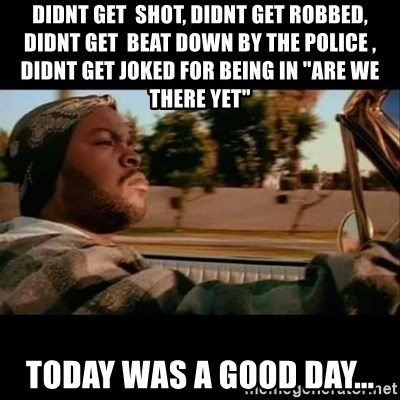 "Ice Cube- Today was a Good day - didnt get  shot, didnt get robbed, didnt get  beat down by the police , didnt get joked for being in ""are we there yet""  today was a good day..."