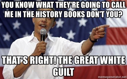 Obama You Mad - you know what they're going to call me in the history books don't you?  that's right! the great white guilt
