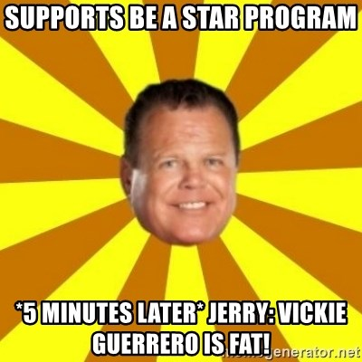 Jerry Lawler - Supports Be a star program *5 Minutes later* JerrY: Vickie Guerrero IS fat!