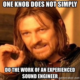 One Does Not Simply - ONE KNOB DOES NOT SIMPLY DO THE WORK OF AN EXPERIENCED SOUND ENGINEER