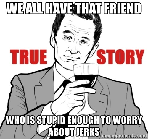 true story - We all have that friend  who is stupid enough to worry about jerks