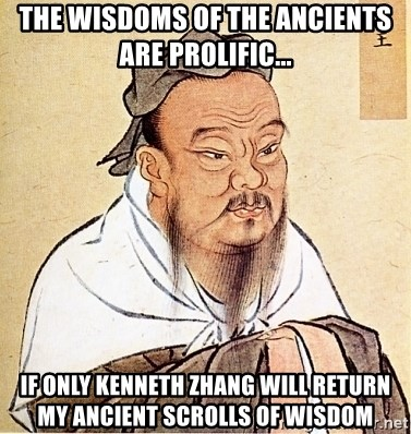 Confucious - the wisdoms of the ancients are prolific... if only kenneth zhang will return my ancient scrolls of wisdom