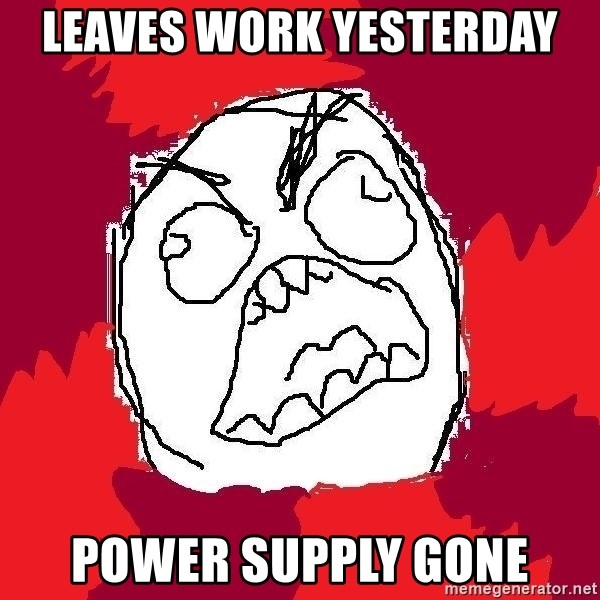 Rage FU - Leaves work yesterday power supply gone