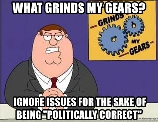 "Grinds My Gears Peter Griffin - What grinds my gears?  ignore issues for the sake of being ""politically correct"""