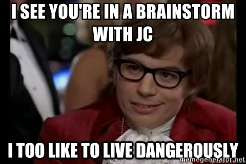 I too like to live dangerously - I See you're in a brainstorm with jc