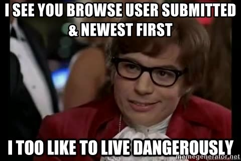 I too like to live dangerously - I see you browse user submitted & newest first