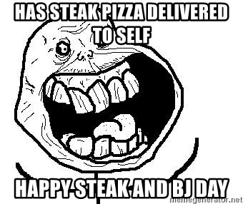 Happy Forever Alone - has steak pizza delivered to self happy steak and bj day